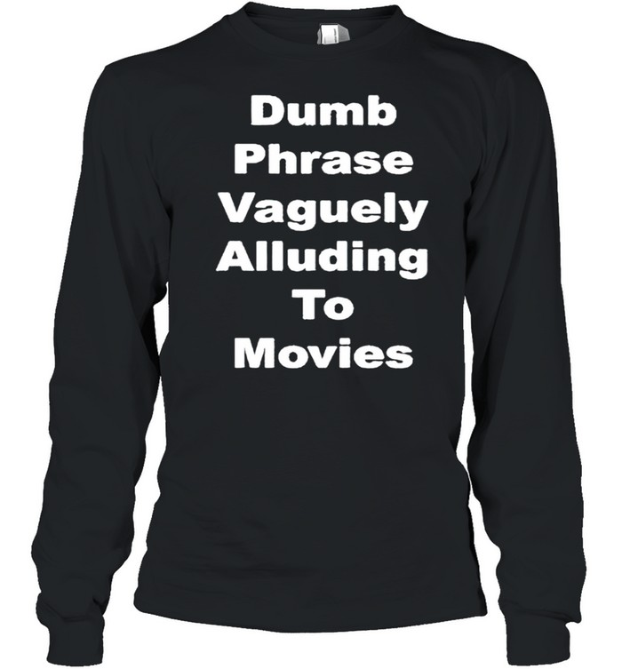 Dumb phrase vaguely alluding to movies shirt Long Sleeved T-shirt