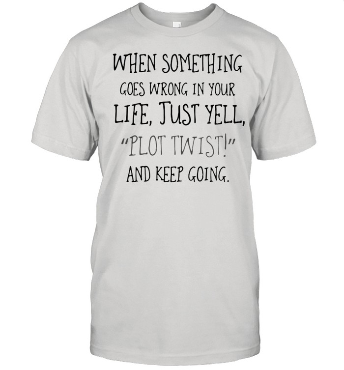When Something Goes Wrong In Your Life Just yell Plot Twist And Keep Going shirt Classic Men's T-shirt
