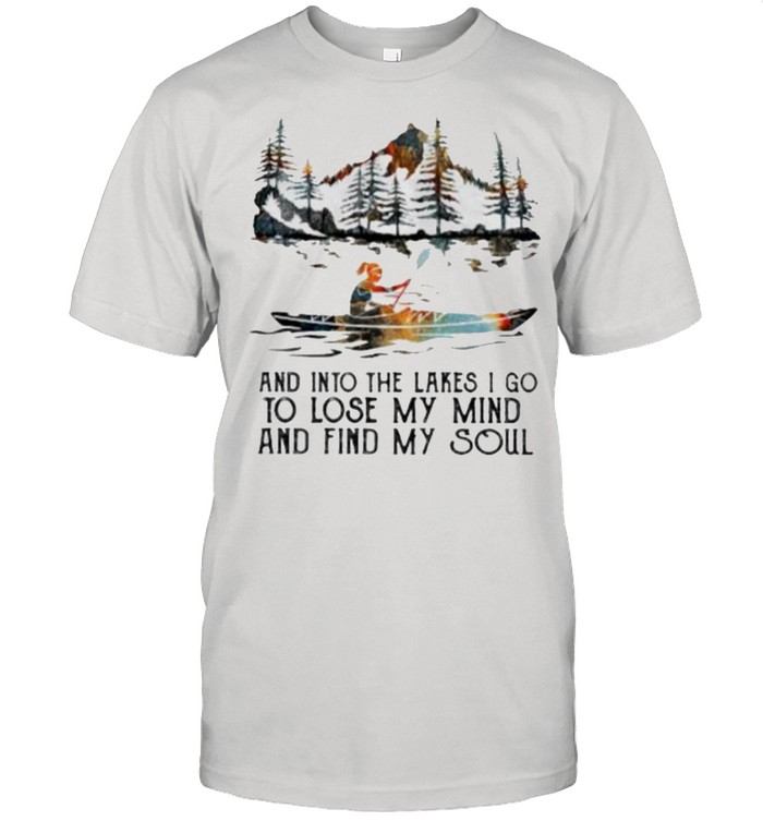 And Into The Lakes I Go To Lose My Mind And Find My Soul Kayak  Classic Men's T-shirt