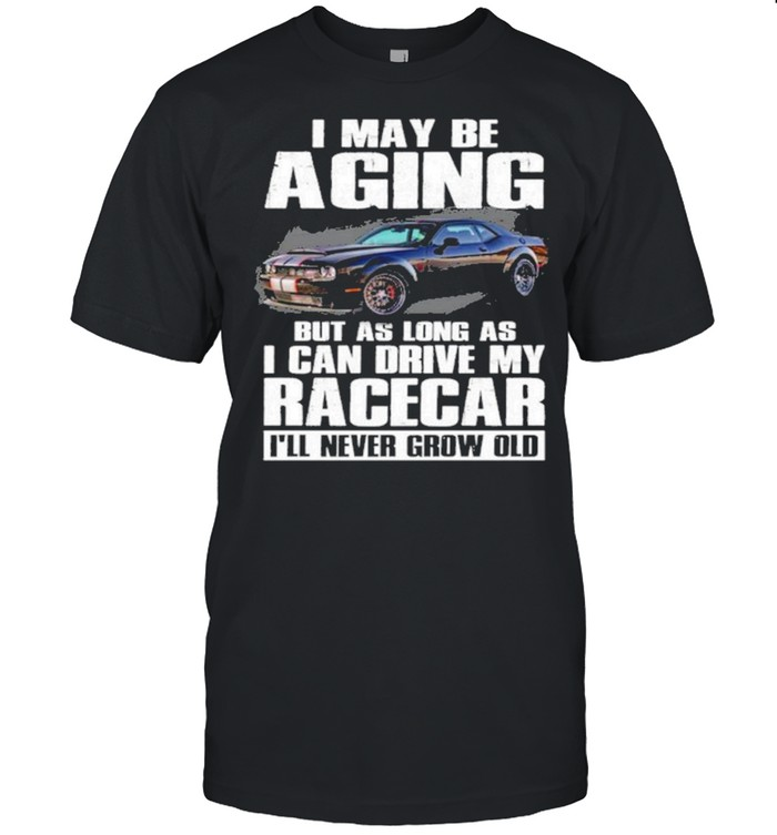 I may be aging but as long as I can drive my racecar ill never grow old shirt Classic Men's T-shirt