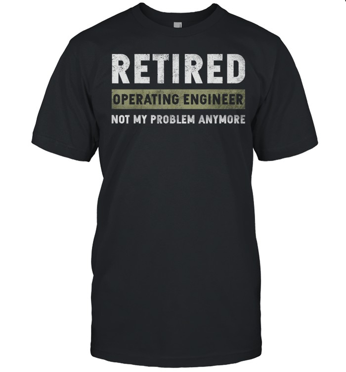 Operating Engineer Retirement Retired Not My Problem Anymore shirt Classic Men's T-shirt