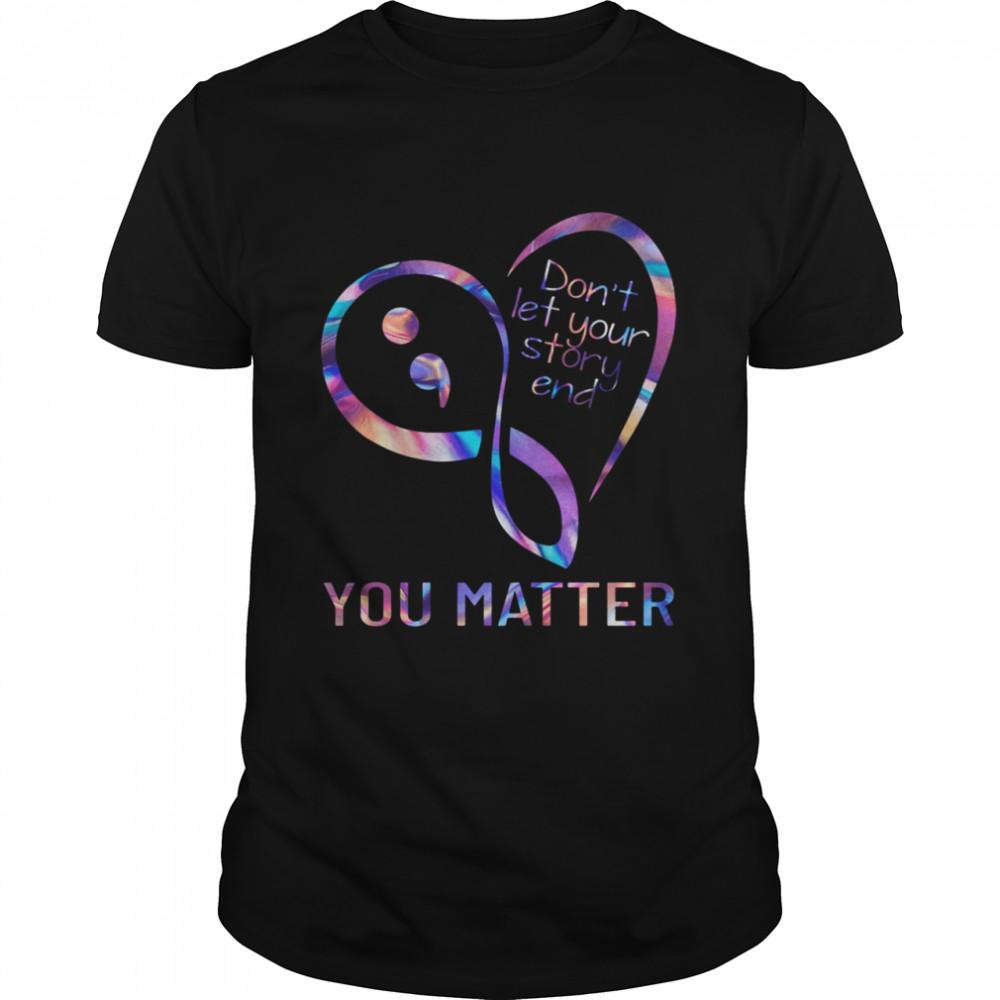 Heart Dont Let Your Story End You Matter shirt Classic Men's T-shirt