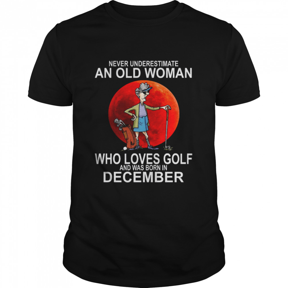 Never Underestimate An Old Woman Who Loves Golf And Was Born In December  Classic Men's T-shirt
